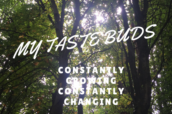 My Taste Buds – Constantly Growing & Constantly Changing!